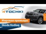Мировая премьера Skoda Kodiaq